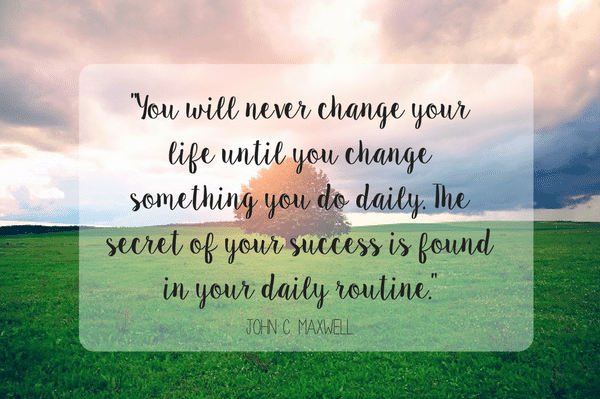 """""""You will never change your life until you change something you do daily. The secret of your success is found in your daily routine."""" John C. Maxwell Quote"""